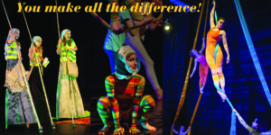 Text: You make all the difference. [image: three youth on stilts carrying long poles like walking sticks. They are dressed as gardeners. Center image is a youth in a multi-colored stripped unitard crouched on the ground like an animal. Far right image is a young woman hanging by one arm from a piece of fabric. She is dressed in shades of orange, the fabric is bright blue.